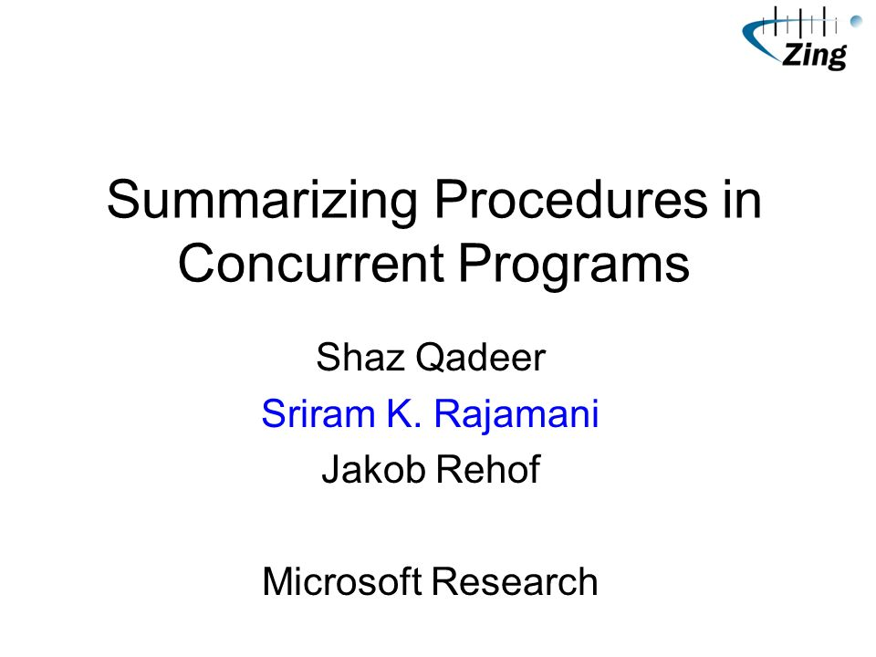Summarizing Procedures in Concurrent Programs Shaz Qadeer Sriram K.