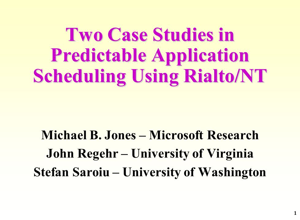 1 Two Case Studies in Predictable Application Scheduling Using Rialto/NT Michael B. Jones – Microsoft Research John Regehr – University of Virginia St