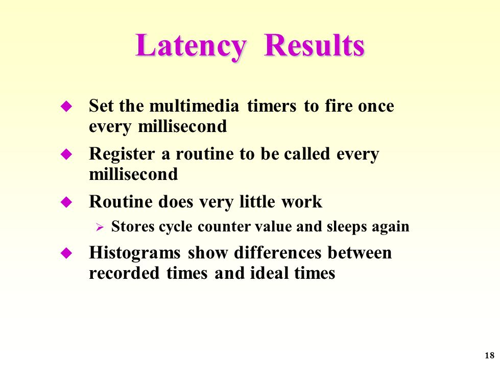 18 Latency Results Set the multimedia timers to fire once every millisecond Register a routine to be called every millisecond Routine does very little work Stores cycle counter value and sleeps again Histograms show differences between recorded times and ideal times
