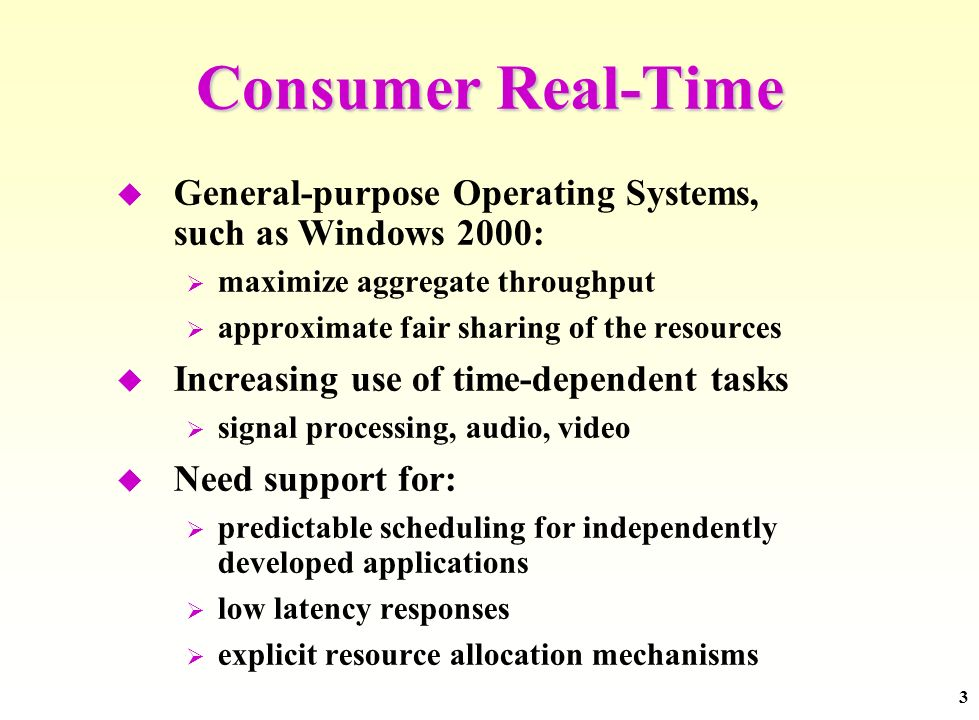 3 Consumer Real-Time General-purpose Operating Systems, such as Windows 2000: maximize aggregate throughput approximate fair sharing of the resources