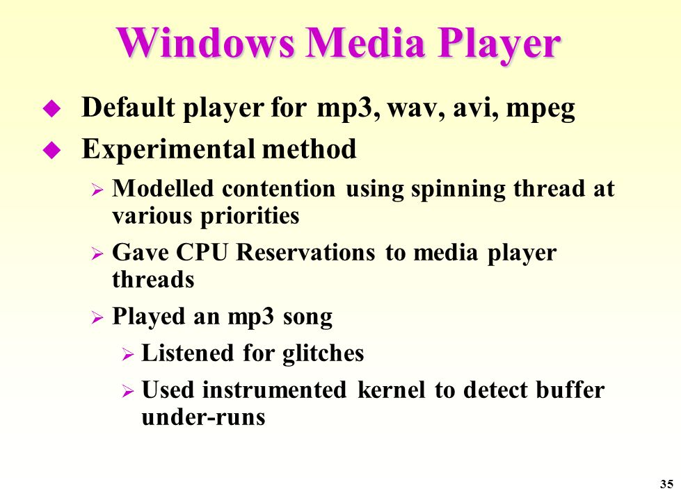 35 Windows Media Player Default player for mp3, wav, avi, mpeg Experimental method Modelled contention using spinning thread at various priorities Gave CPU Reservations to media player threads Played an mp3 song Listened for glitches Used instrumented kernel to detect buffer under-runs