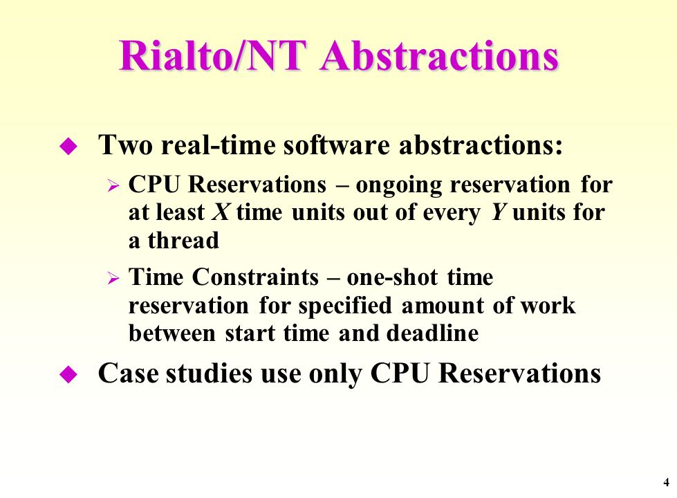 4 Rialto/NT Abstractions Two real-time software abstractions: CPU Reservations – ongoing reservation for at least X time units out of every Y units for a thread Time Constraints – one-shot time reservation for specified amount of work between start time and deadline Case studies use only CPU Reservations