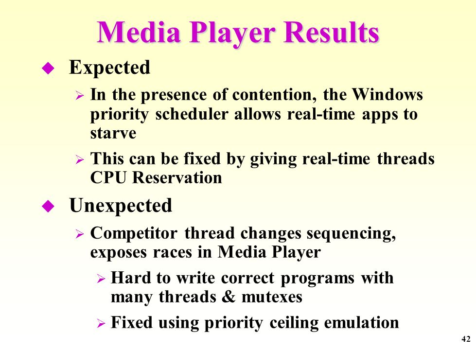 42 Media Player Results Expected In the presence of contention, the Windows priority scheduler allows real-time apps to starve This can be fixed by gi