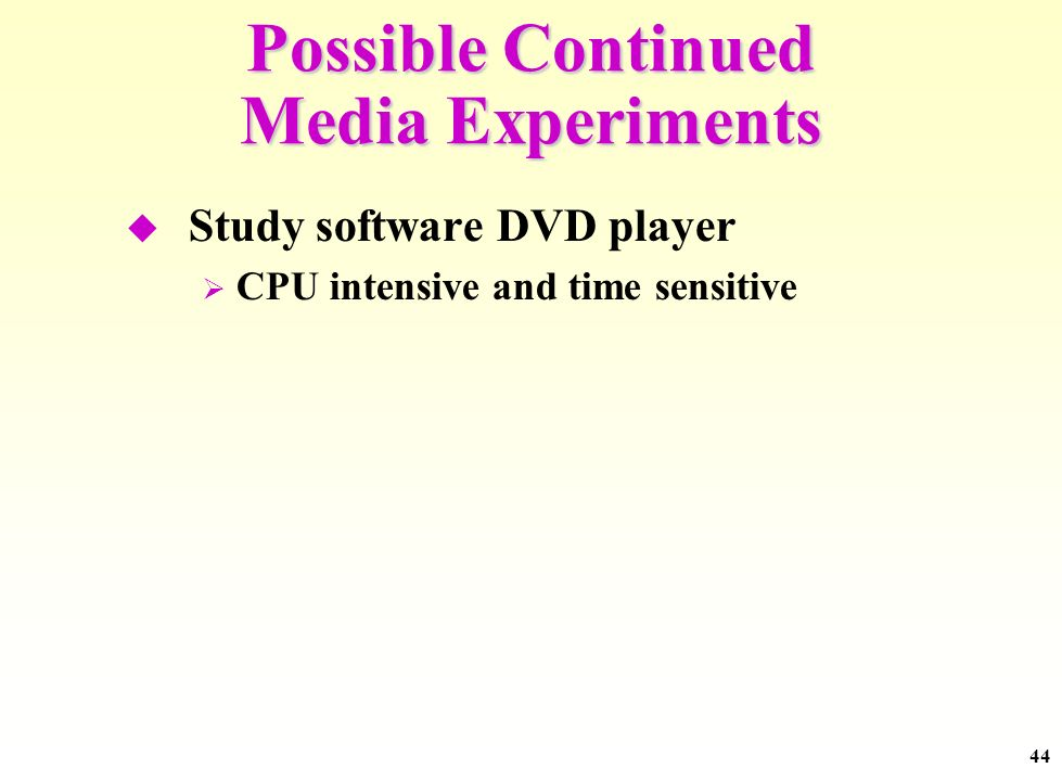 44 Possible Continued Media Experiments Study software DVD player CPU intensive and time sensitive