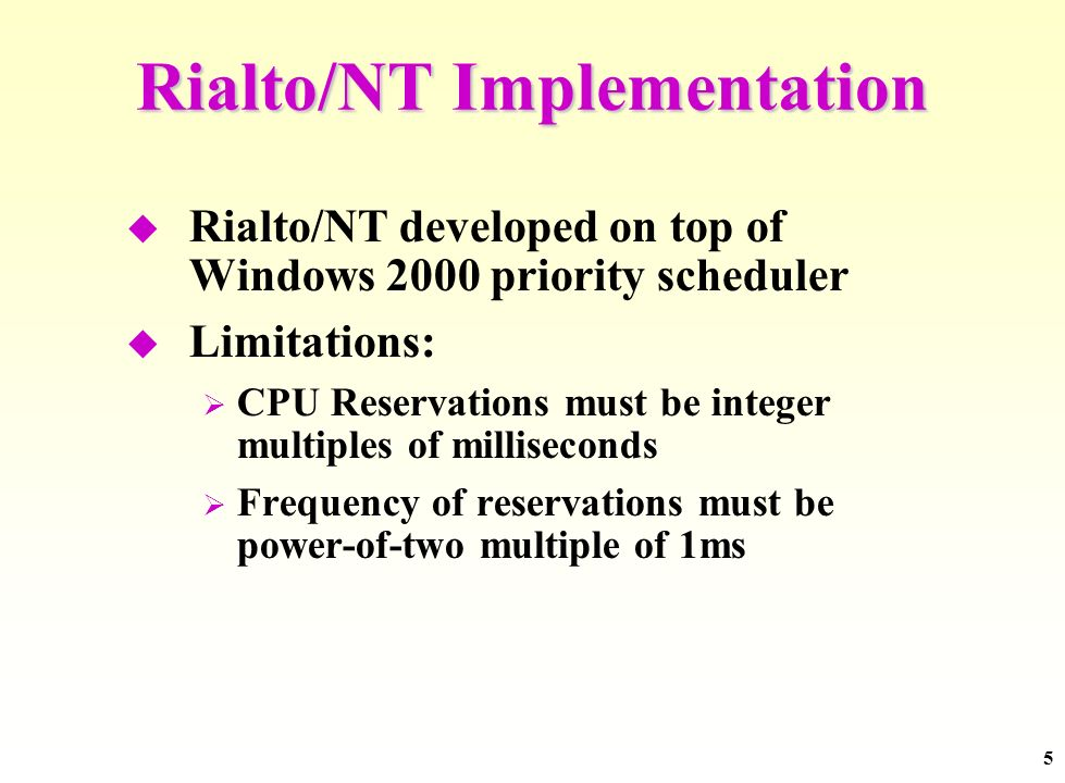 5 Rialto/NT Implementation Rialto/NT developed on top of Windows 2000 priority scheduler Limitations: CPU Reservations must be integer multiples of mi