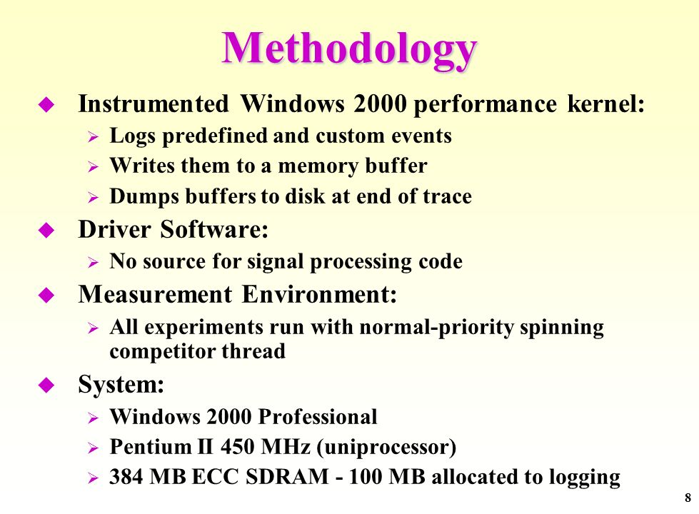 8 Methodology Instrumented Windows 2000 performance kernel: Logs predefined and custom events Writes them to a memory buffer Dumps buffers to disk at