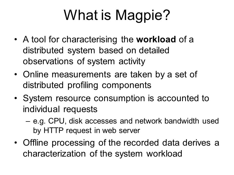 What is Magpie? A tool for characterising the workload of a distributed system based on detailed observations of system activity Online measurements a