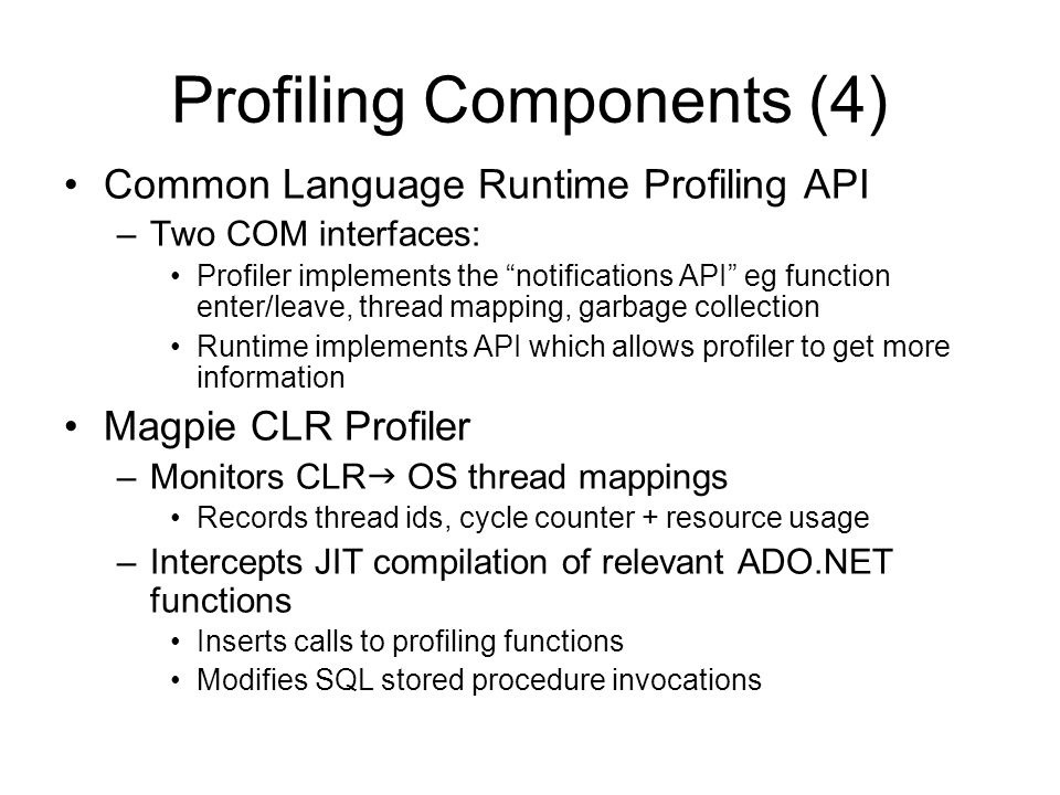 Profiling Components (4) Common Language Runtime Profiling API –Two COM interfaces: Profiler implements the notifications API eg function enter/leave,