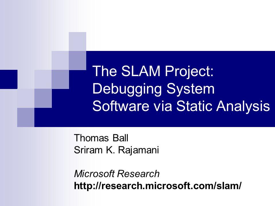 The SLAM Project: Debugging System Software via Static Analysis Thomas Ball Sriram K. Rajamani Microsoft Research http://research.microsoft.com/slam/