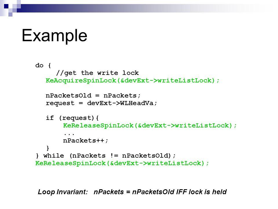 Example do { //get the write lock KeAcquireSpinLock(&devExt->writeListLock); nPacketsOld = nPackets; request = devExt->WLHeadVa; if (request){ KeRelea