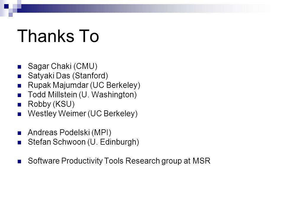 Thanks To Sagar Chaki (CMU) Satyaki Das (Stanford) Rupak Majumdar (UC Berkeley) Todd Millstein (U. Washington) Robby (KSU) Westley Weimer (UC Berkeley