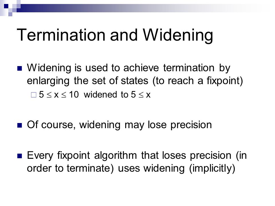 Termination and Widening Widening is used to achieve termination by enlarging the set of states (to reach a fixpoint) 5 x 10 widened to 5 x Of course,