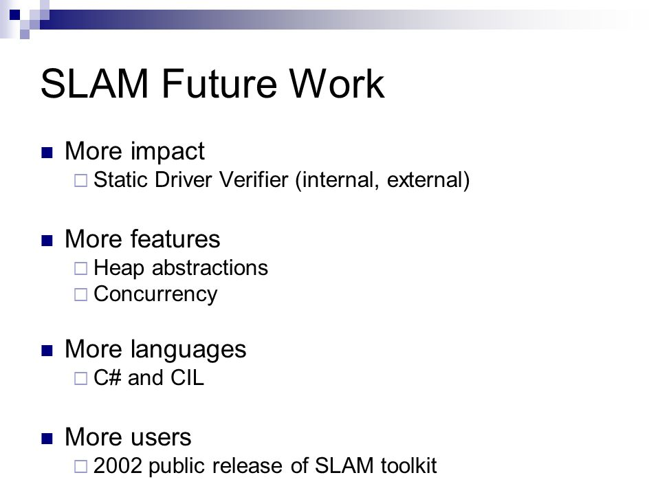 SLAM Future Work More impact Static Driver Verifier (internal, external) More features Heap abstractions Concurrency More languages C# and CIL More us