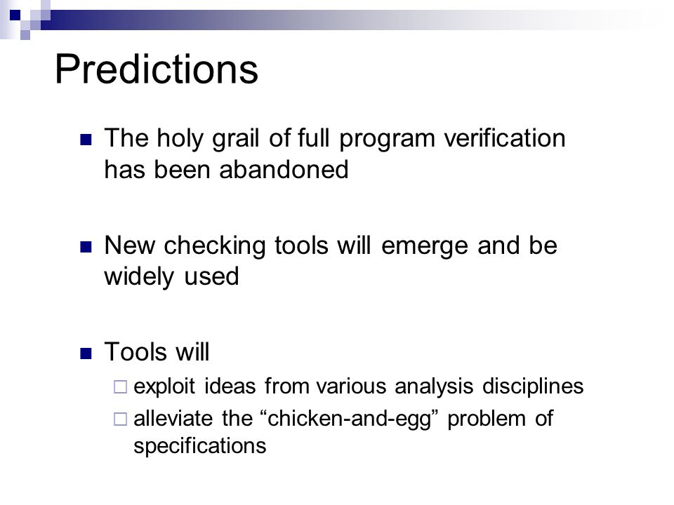 Predictions The holy grail of full program verification has been abandoned New checking tools will emerge and be widely used Tools will exploit ideas