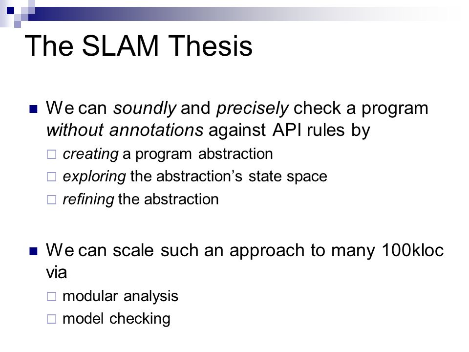 The SLAM Thesis We can soundly and precisely check a program without annotations against API rules by creating a program abstraction exploring the abs