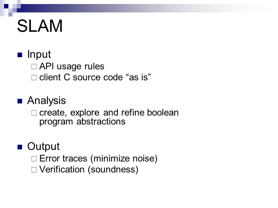 SLAM Input API usage rules client C source code as is Analysis create, explore and refine boolean program abstractions Output Error traces (minimize n