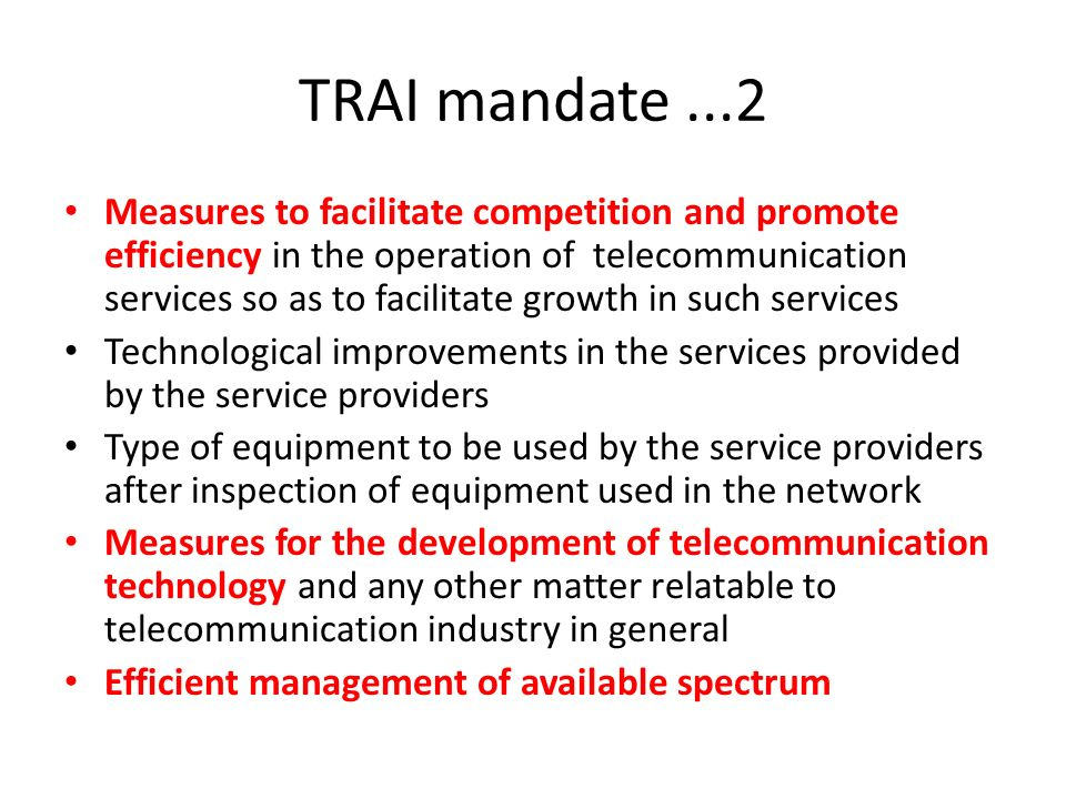 TRAI mandate...2 Measures to facilitate competition and promote efficiency in the operation of telecommunication services so as to facilitate growth in such services Technological improvements in the services provided by the service providers Type of equipment to be used by the service providers after inspection of equipment used in the network Measures for the development of telecommunication technology and any other matter relatable to telecommunication industry in general Efficient management of available spectrum
