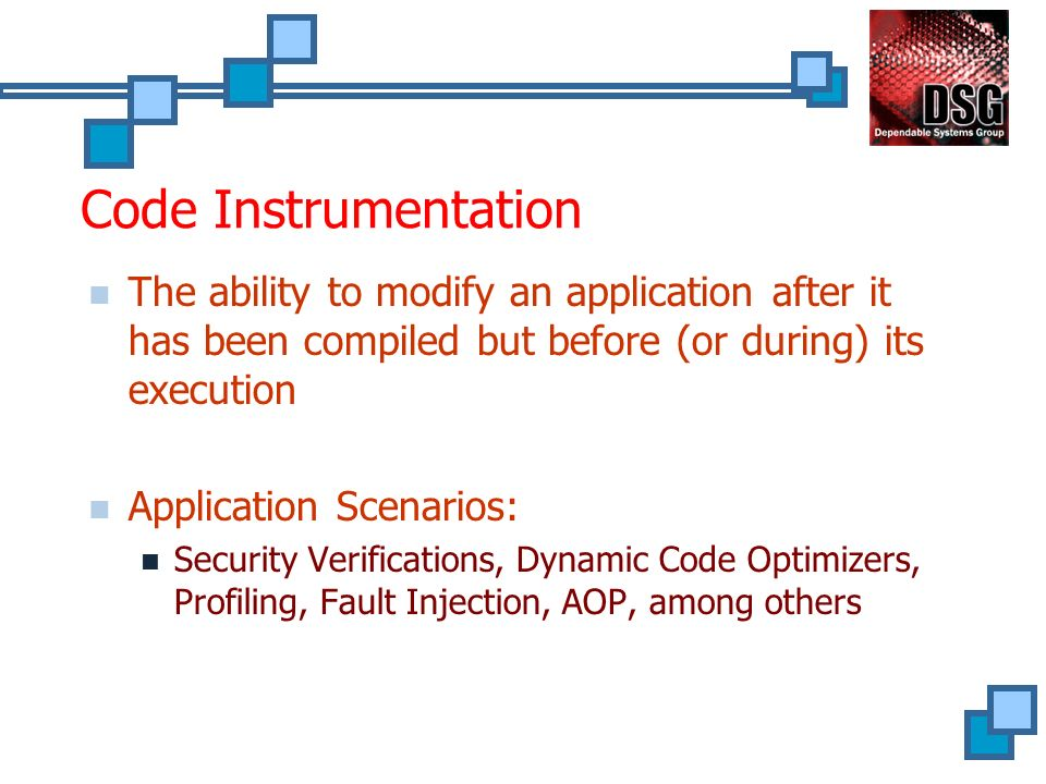 Code Instrumentation The ability to modify an application after it has been compiled but before (or during) its execution Application Scenarios: Security Verifications, Dynamic Code Optimizers, Profiling, Fault Injection, AOP, among others