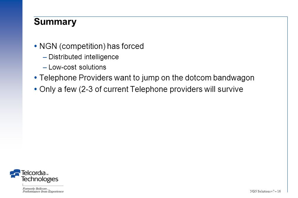 NGN Solutions v7 – 16 Summary NGN (competition) has forced –Distributed intelligence –Low-cost solutions Telephone Providers want to jump on the dotco