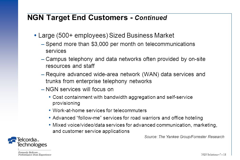 NGN Solutions v7 – 18 Large (500+ employees) Sized Business Market –Spend more than $3,000 per month on telecommunications services –Campus telephony and data networks often provided by on-site resources and staff –Require advanced wide-area network (WAN) data services and trunks from enterprise telephony networks –NGN services will focus on Cost containment with bandwidth aggregation and self-service provisioning Work-at-home services for telecommuters Advanced follow-me services for road warriors and office hoteling Mixed voice/video/data services for advanced communication, marketing, and customer service applications Source: The Yankee Group/Forrester Research NGN Target End Customers - Continued