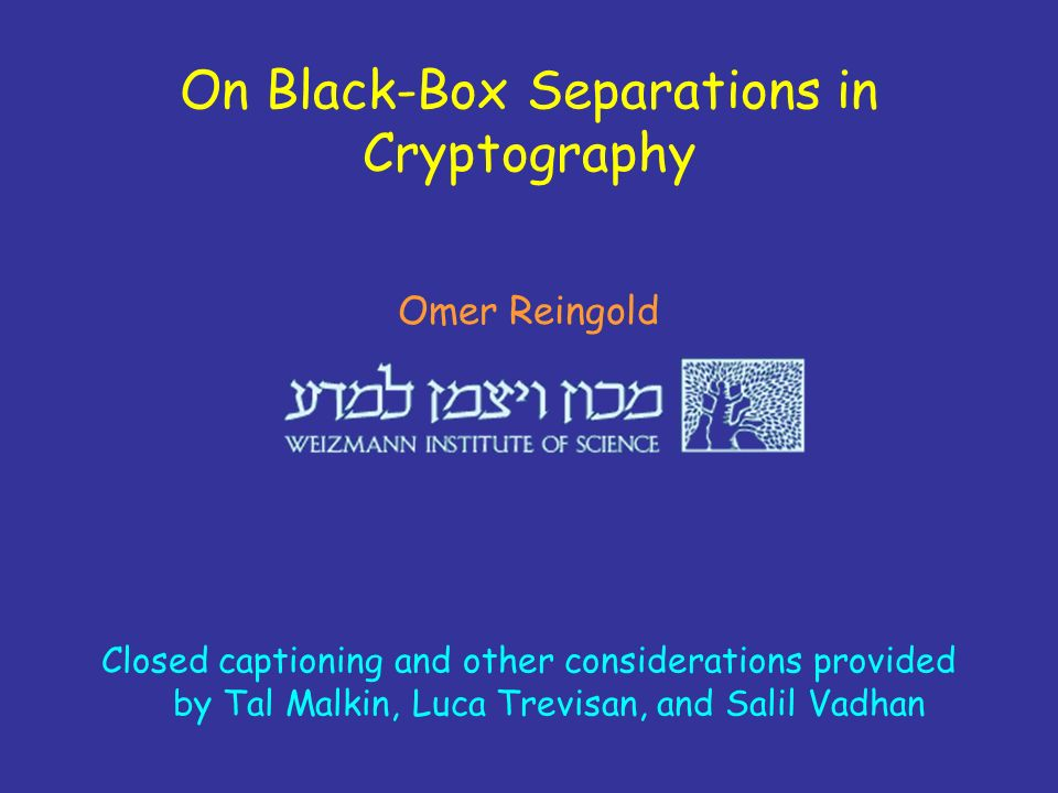 On Black-Box Separations in Cryptography Omer Reingold Closed captioning and other considerations provided by Tal Malkin, Luca Trevisan, and Salil Vad
