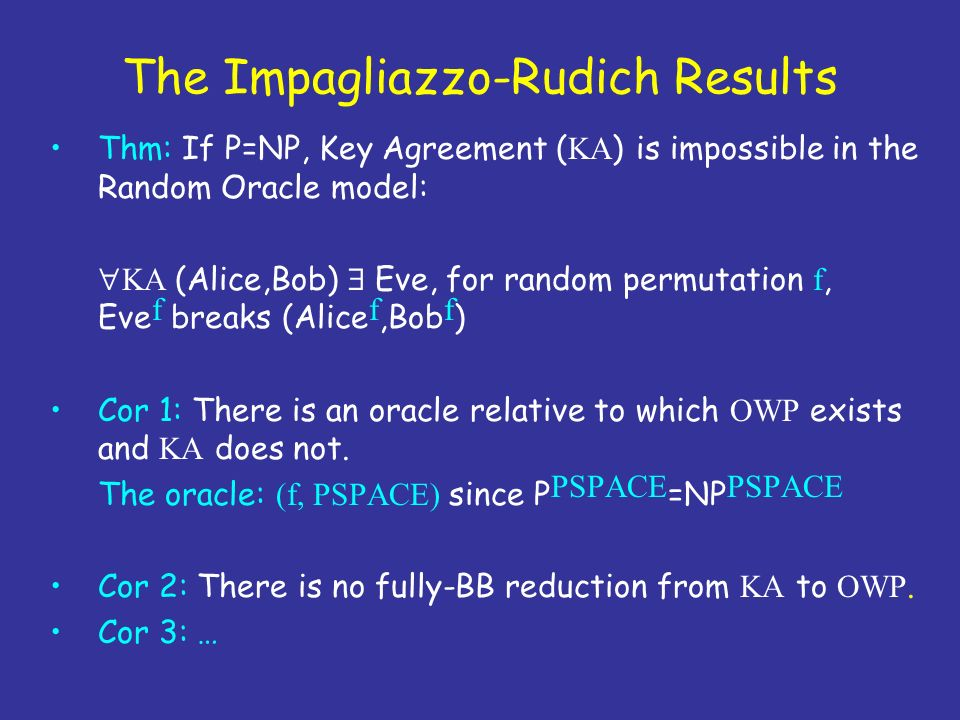 The Impagliazzo-Rudich Results Thm: If P=NP, Key Agreement ( KA ) is impossible in the Random Oracle model: KA (Alice,Bob) Eve, for random permutation