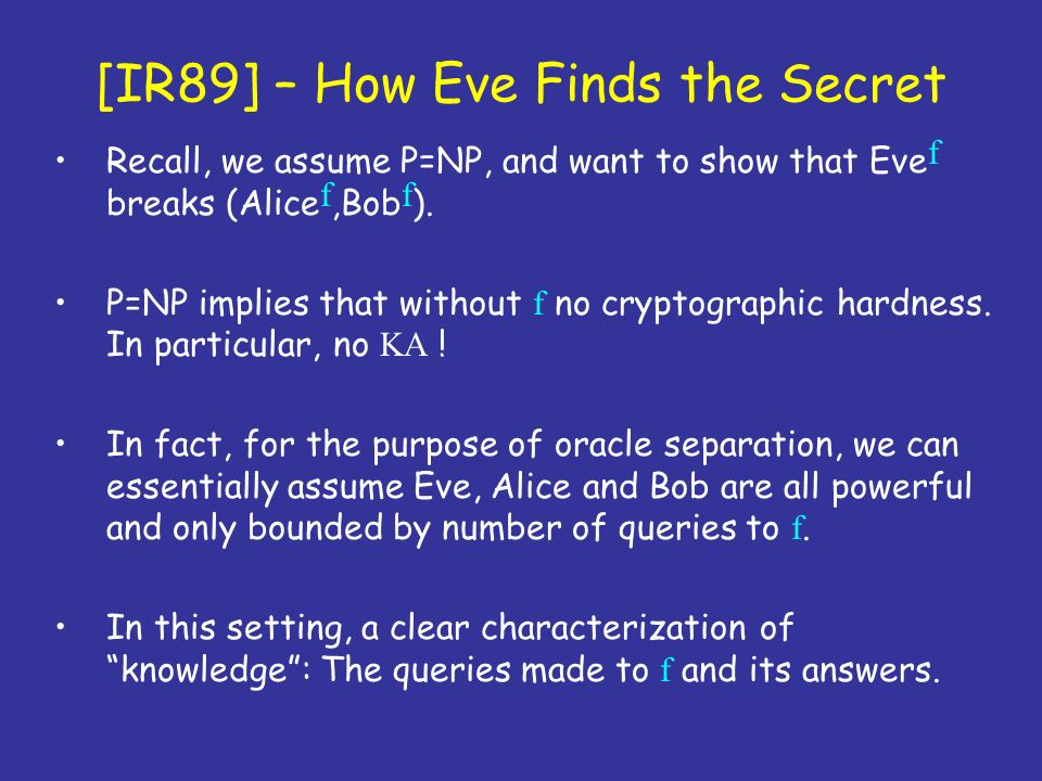 [IR89] – How Eve Finds the Secret Recall, we assume P=NP, and want to show that Eve f breaks (Alice f,Bob f ). P=NP implies that without f no cryptogr