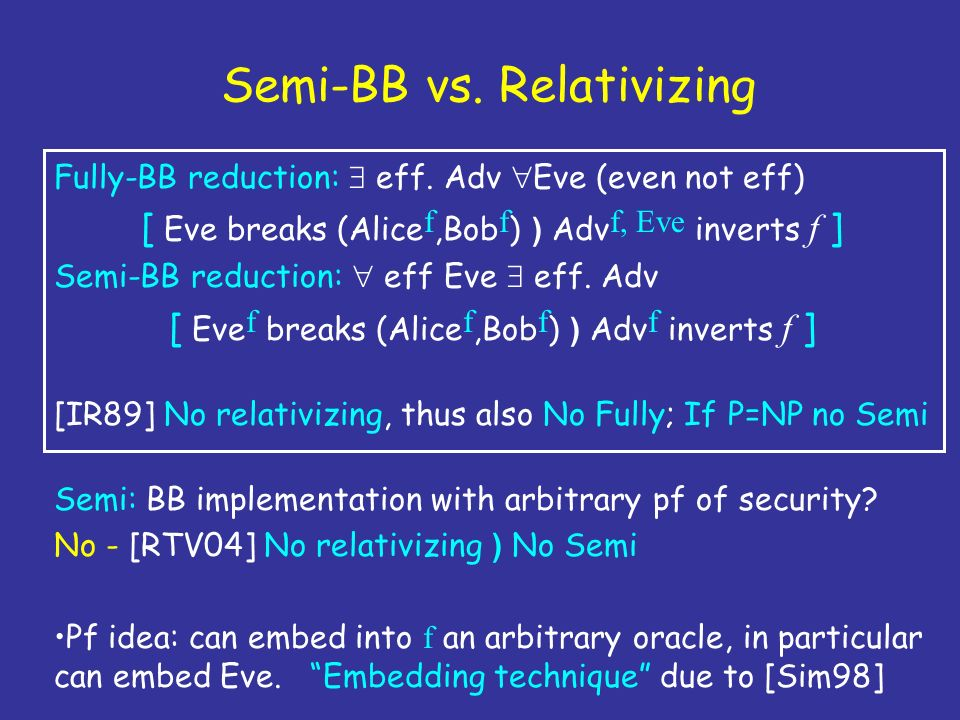 Semi-BB vs. Relativizing Fully-BB reduction: eff. Adv Eve (even not eff) [ Eve breaks (Alice f,Bob f ) ) Adv f, Eve inverts f ] Semi-BB reduction: eff