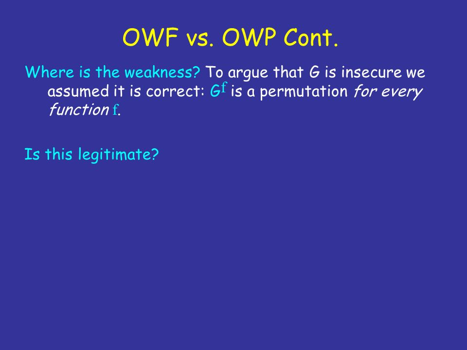 OWF vs. OWP Cont. Where is the weakness? To argue that G is insecure we assumed it is correct: G f is a permutation for every function f. Is this legi