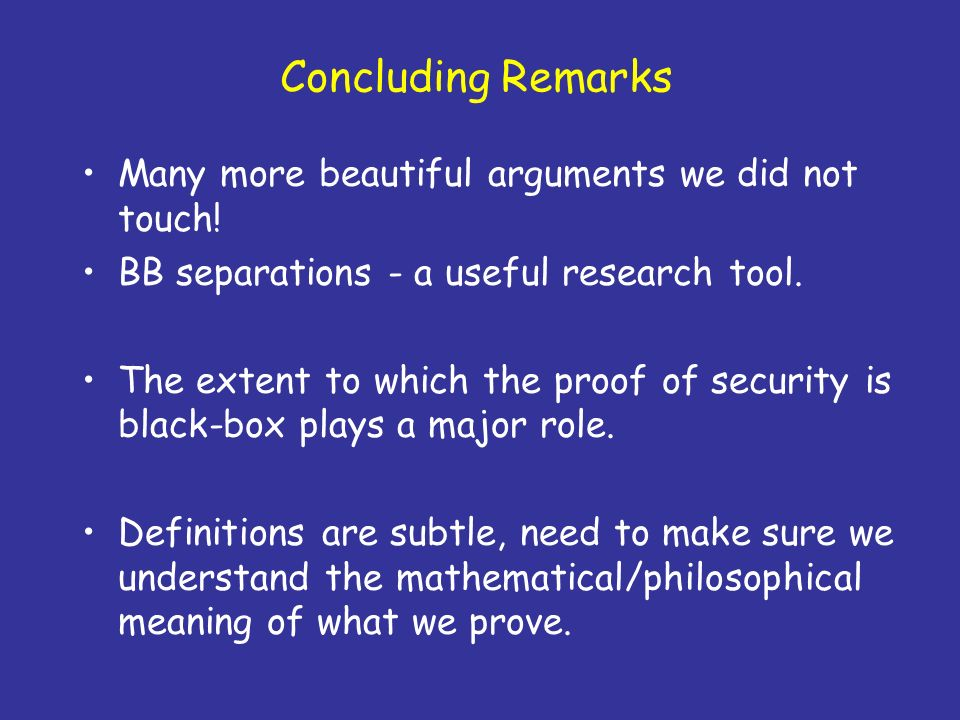 Concluding Remarks Many more beautiful arguments we did not touch! BB separations - a useful research tool. The extent to which the proof of security