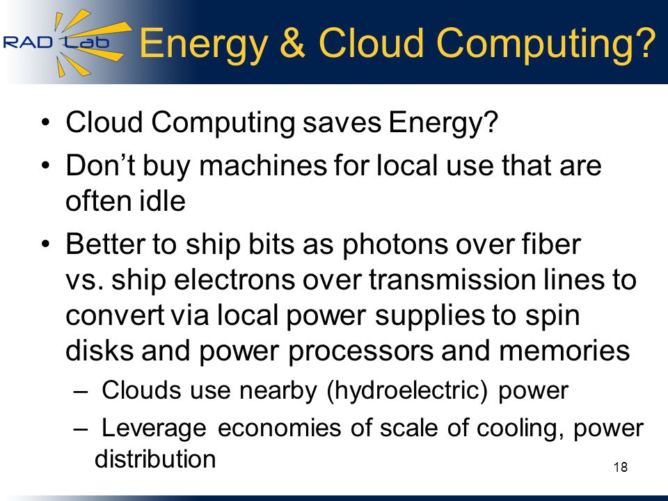 Energy & Cloud Computing? Cloud Computing saves Energy? Dont buy machines for local use that are often idle Better to ship bits as photons over fiber