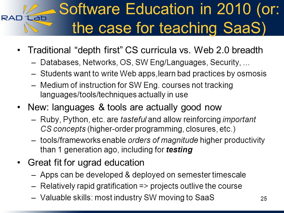Software Education in 2010 (or: the case for teaching SaaS) Traditional depth first CS curricula vs. Web 2.0 breadth –Databases, Networks, OS, SW Eng/