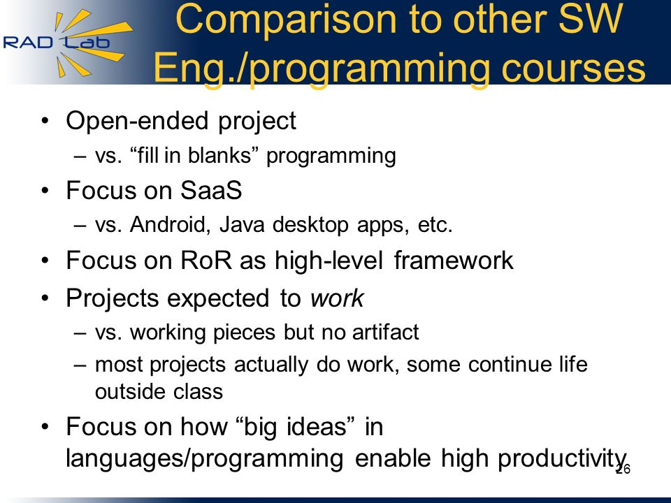Comparison to other SW Eng./programming courses Open-ended project –vs. fill in blanks programming Focus on SaaS –vs. Android, Java desktop apps, etc.