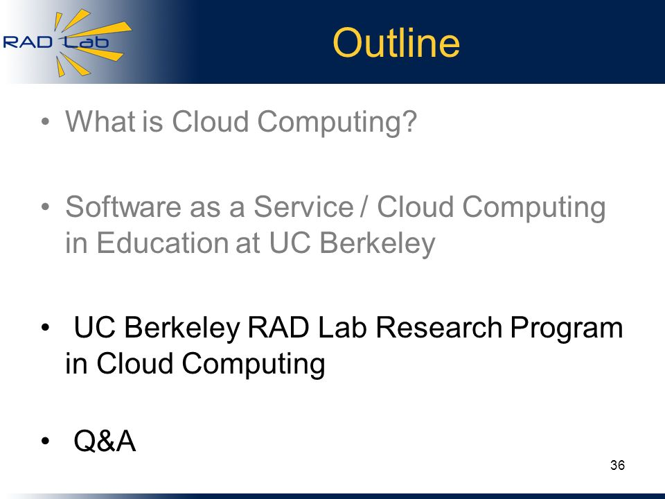 Outline What is Cloud Computing? Software as a Service / Cloud Computing in Education at UC Berkeley UC Berkeley RAD Lab Research Program in Cloud Com