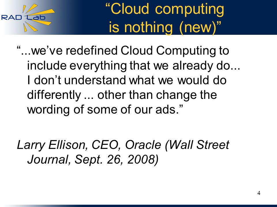Cloud computing is nothing (new)...weve redefined Cloud Computing to include everything that we already do... I dont understand what we would do diffe