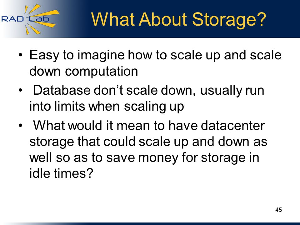 What About Storage? Easy to imagine how to scale up and scale down computation Database dont scale down, usually run into limits when scaling up What