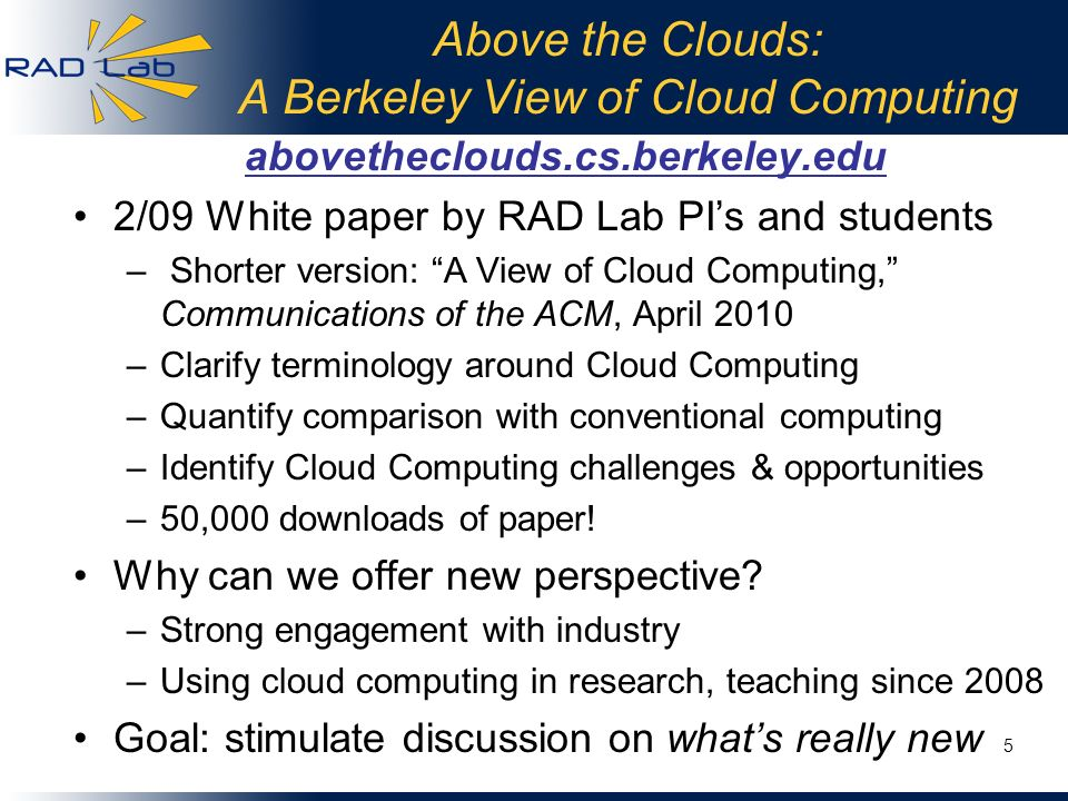 Above the Clouds: A Berkeley View of Cloud Computing abovetheclouds.cs.berkeley.edu 2/09 White paper by RAD Lab PIs and students – Shorter version: A
