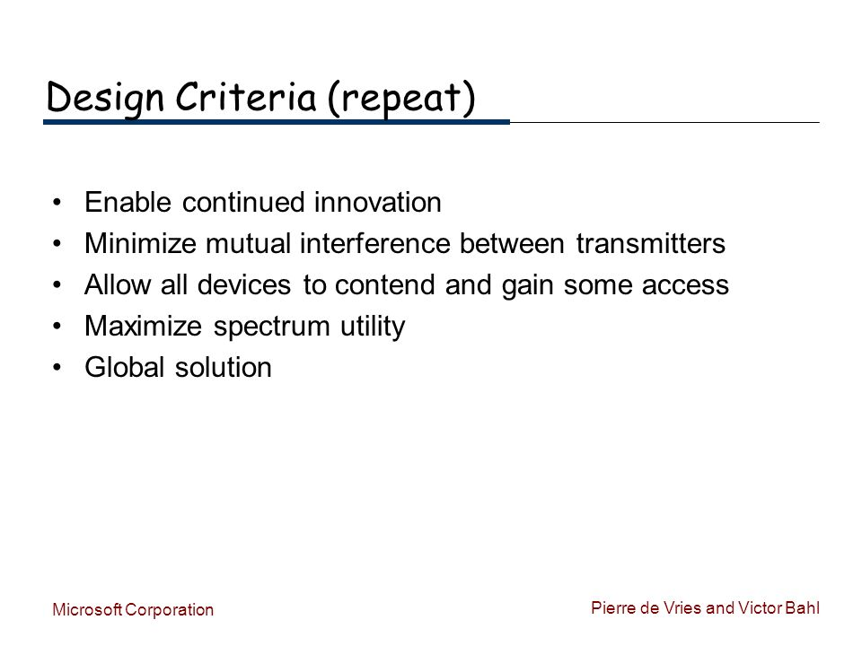 Pierre de Vries and Victor Bahl Microsoft Corporation Design Criteria (repeat) Enable continued innovation Minimize mutual interference between transm