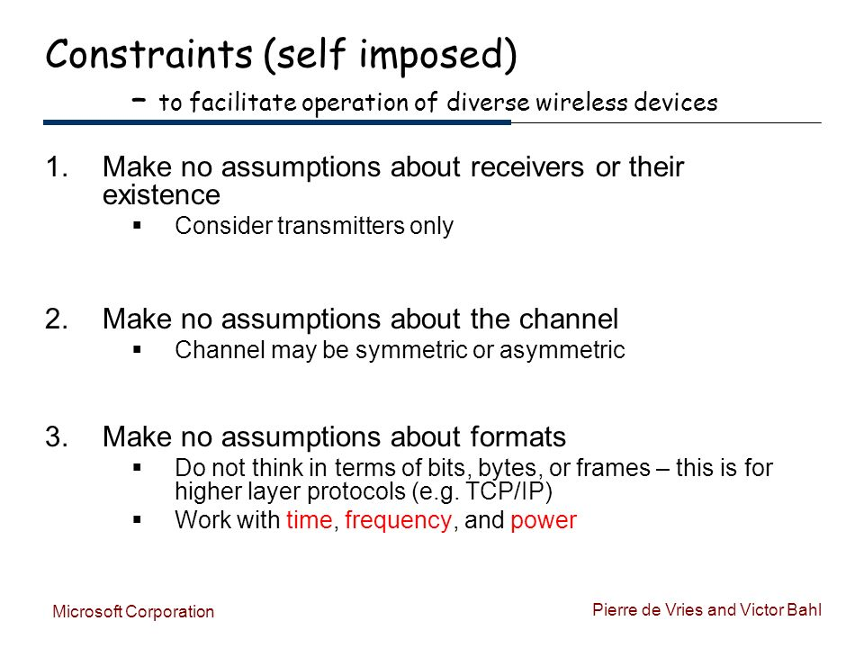 Pierre de Vries and Victor Bahl Microsoft Corporation Constraints (self imposed) – to facilitate operation of diverse wireless devices 1.Make no assumptions about receivers or their existence Consider transmitters only 2.Make no assumptions about the channel Channel may be symmetric or asymmetric 3.Make no assumptions about formats Do not think in terms of bits, bytes, or frames – this is for higher layer protocols (e.g.