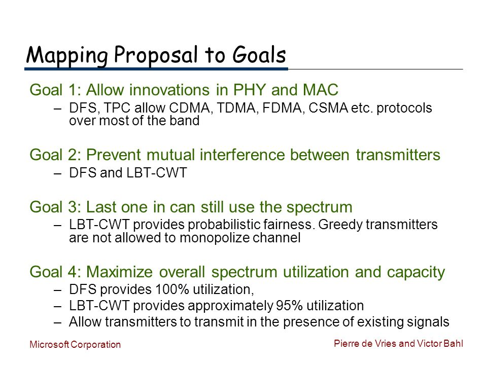 Pierre de Vries and Victor Bahl Microsoft Corporation Mapping Proposal to Goals Goal 1: Allow innovations in PHY and MAC –DFS, TPC allow CDMA, TDMA, FDMA, CSMA etc.