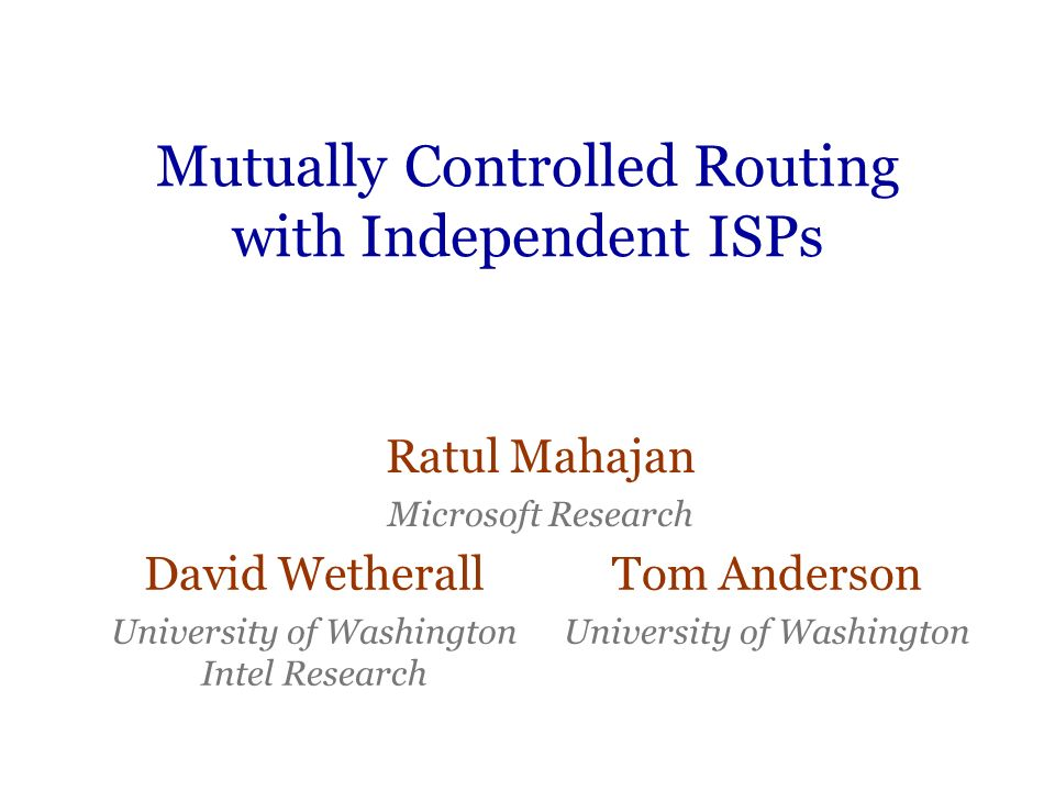 Mutually Controlled Routing with Independent ISPs Ratul Mahajan Microsoft Research David Wetherall University of Washington Intel Research Tom Anderso