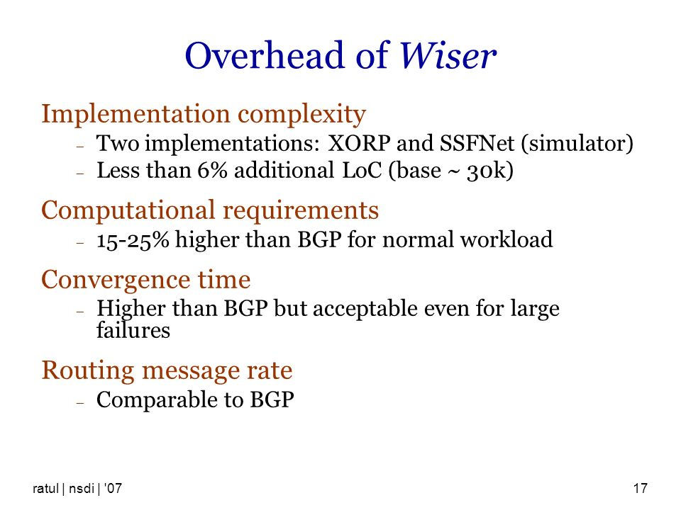 ratul | nsdi | '0717 Overhead of Wiser Implementation complexity Two implementations: XORP and SSFNet (simulator) Less than 6% additional LoC (base ~