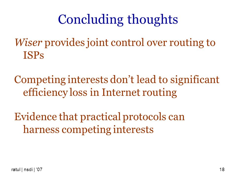 ratul | nsdi | '0718 Concluding thoughts Wiser provides joint control over routing to ISPs Competing interests dont lead to significant efficiency los