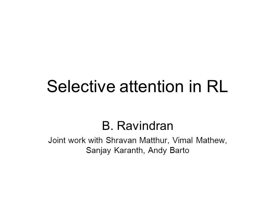Selective attention in RL B. Ravindran Joint work with Shravan Matthur, Vimal Mathew, Sanjay Karanth, Andy Barto