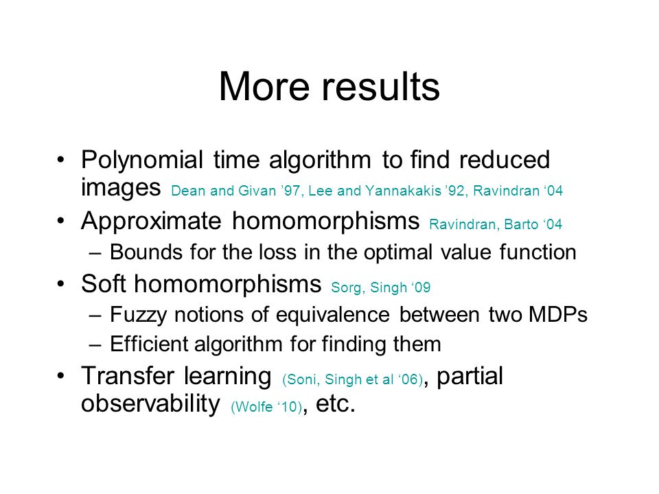 More results Polynomial time algorithm to find reduced images Dean and Givan 97, Lee and Yannakakis 92, Ravindran 04 Approximate homomorphisms Ravindr