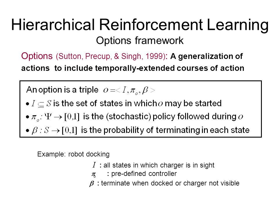 Hierarchical Reinforcement Learning Options framework Options (Sutton, Precup, & Singh, 1999) : A generalization of actions to include temporally-exte