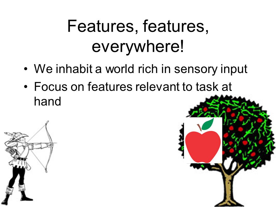 Features, features, everywhere! We inhabit a world rich in sensory input Focus on features relevant to task at hand