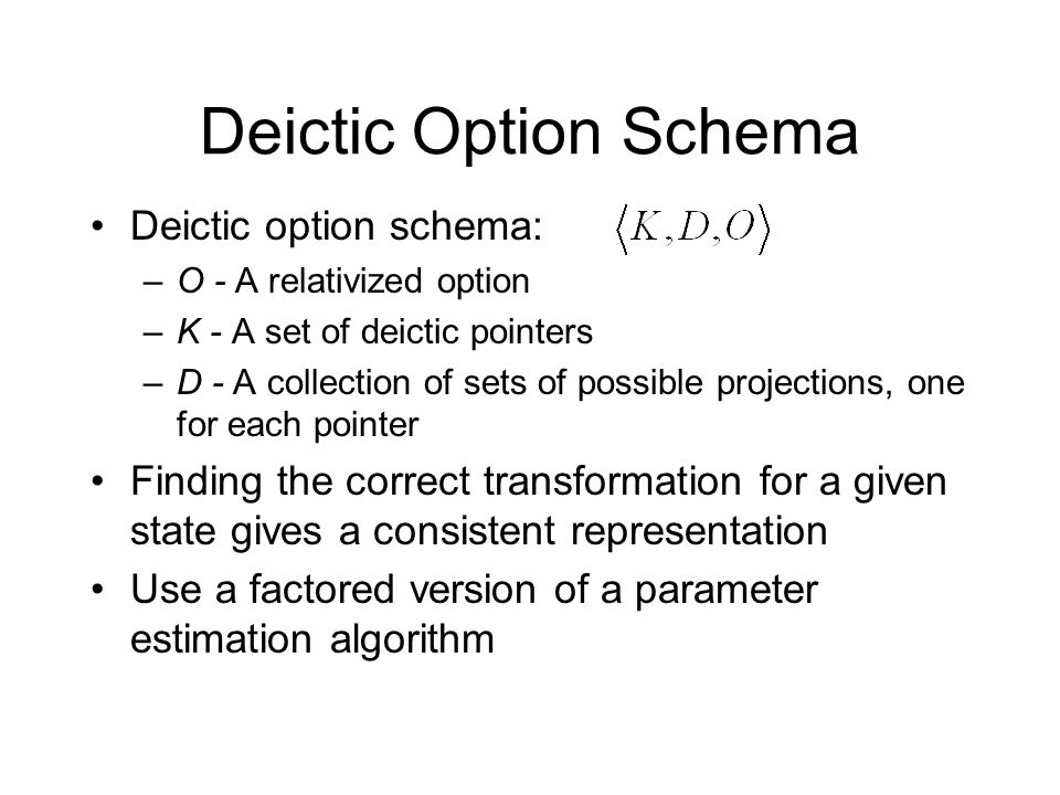 Deictic Option Schema Deictic option schema: –O - A relativized option –K - A set of deictic pointers –D - A collection of sets of possible projection