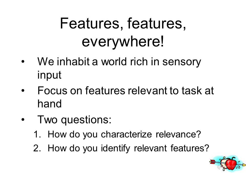 Features, features, everywhere! We inhabit a world rich in sensory input Focus on features relevant to task at hand Two questions: 1.How do you charac