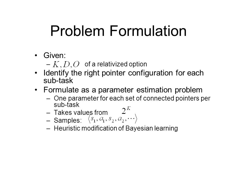 Problem Formulation Given: – of a relativized option Identify the right pointer configuration for each sub-task Formulate as a parameter estimation pr